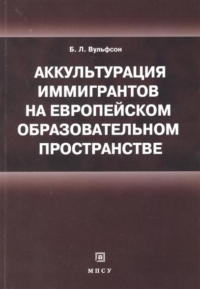 Книга Аккультурация иммигрантов на европейском образовательном пространстве: учебное пособие. Вульфсон Б.
