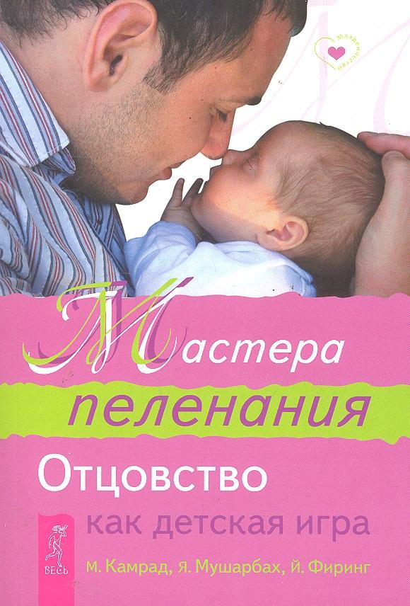 Камрад М., Мушарбах Я., Фиринг Й. Мастера пеленания Отцовство как детская игра ISBN: 9785957322443 шина я 192