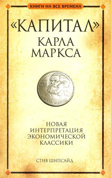 Шипсайд С. Капитал Карла Маркса Новая интерпретация эконом. классики