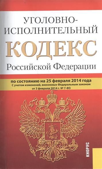 Уголовно-исполнительный кодекс Российской Федерации. По состоянию на 25 февраля 2014 г. С учетом изменений, внесенных Федеральным законом от 3 февраля 2014 г. № 7-ФЗ