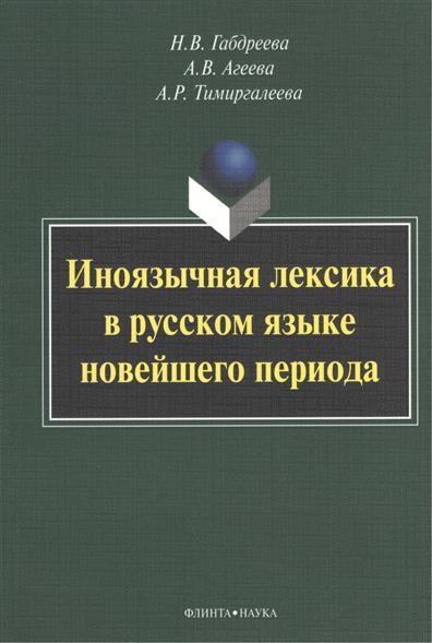 Габдреева Н., Агеева А., Тимиргалеева А. Иноязычная лексика в русском языке новейшего периода: Монография
