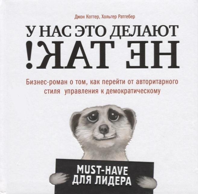 Коттер Дж., Ратгебер Х. У нас это делают не так! Бизнес-роман о том, как перейти от авторитарного стиля управления к демократическому (must-have для лидера) ISBN: 9785699984596 детство лидера