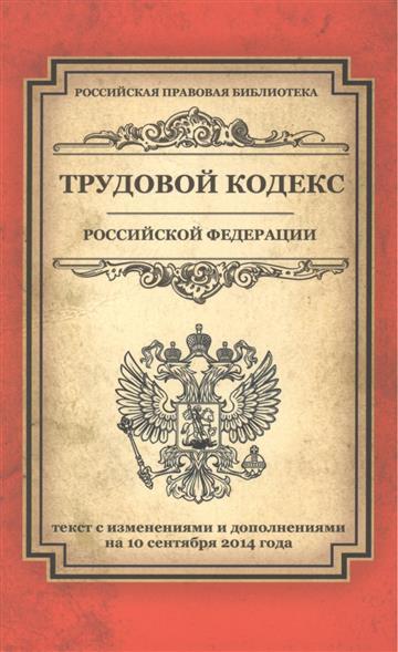Трудовой кодекс Российской Федерации. Текст с изменениями и дополнениями на 10 сентября 2014 года