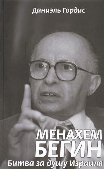 Гордис Д. Менахем Бегин. Битва за душу Израиля нортон д мета игры битва за будущее