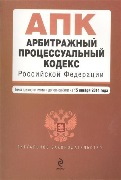 Арбитражный процессуальный кодекс Российской Федерации. Текст с изменениями и дополнениями на 15 января 2014 года