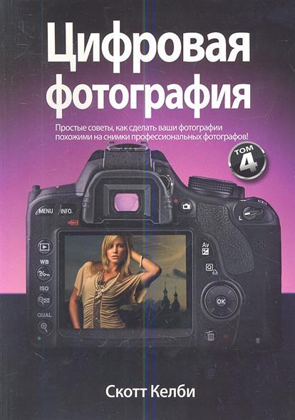 Цифровая фотография. Том 4. Простые советы, как сделать ваши фотографии похожими на снимки профессиональных фотографов!