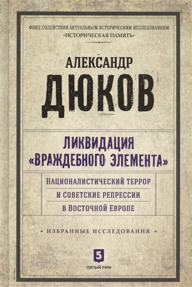 """Ликвидация """"враждебного элемента"""". Националистический террор и советские репрессии в Восточной Европе. Избранные исследования"""