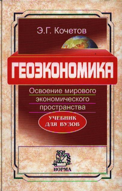 Кочетков Э.: Геоэкономика. Освоение мирового экономического пространства. Учебник для вузов по курсу