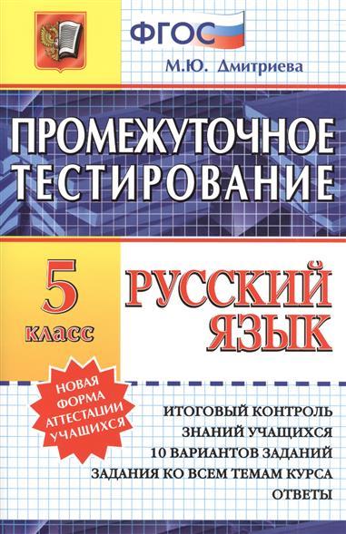 Дмитриева М.: Промежуточное тестирование. Русский язык. 5 класс. Итоговый контроль знаний учащихся. 10 вариантов заданий. Задания ко всем темам курса. Ответы