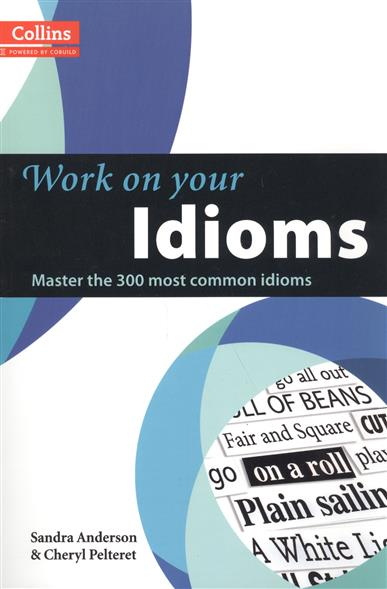 Anderson S., Pelteret Ch. Work on Your Idioms: B1-C2