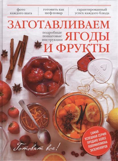 Братушева А. (ред.) Заготавливаем ягоды и фрукты. Подробные пошаговые инструкции. Фото каждого шага. Готовить как шеф-повар. Гарантированный успех каждого блюда