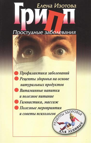 Грипп. Простудные заболевания. Простые рецепты профилактики и лечения гриппа и простудных заболеваний на основе натуральных продуктов