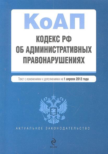 Кодекс Российской Федерации об административных правонарушениях. Текст с изменениями и дополнениями на 1 апреля 2012 года