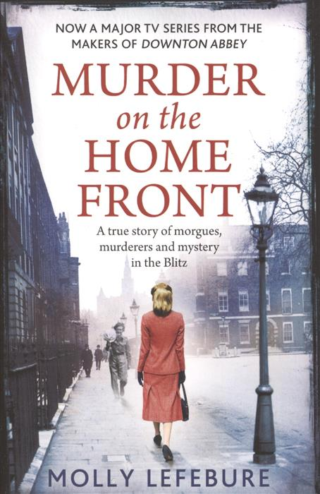 Lefebure M. Murder on the Home Front: A True Story of Morgues, Murderers and Mysteries in the Blitz ISBN: 9780751552041 the trailsman 369