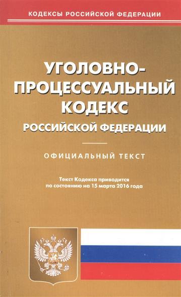 Уголовно-процессуальный кодекс Российской Федерации. Официальный текст. Текст Кодекса приводится по состоянию на 15 марта 2016 года