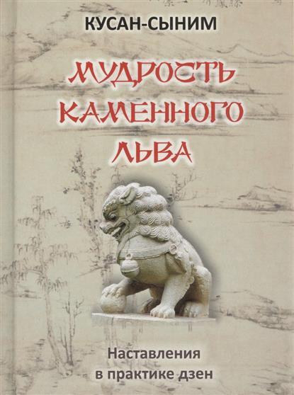 Кусан-Сыним Мудрость каменного льва. Наставления в практике дзен доля р русский дзен скрытая мудрость веков