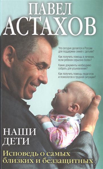 Астахов П. Наши дети. Исповедь о самых близких и беззащитных андрей астахов сага о рорке