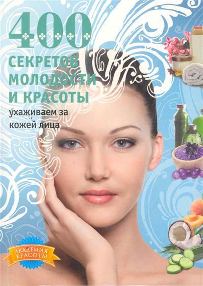 400 секретов молодости и красоты Ухаживаем за кожей лица