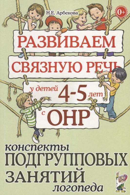 Арбекова Н. Развиваем связную речь у детей 4-5 лет с ОНР. Конспекты подгрупповых занятий логопеда