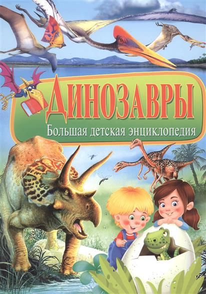 Феданова Ю., Скиба Т. (ред.) Динозавры. Большая детская энциклопедия большая детская энциклопедия динозавры