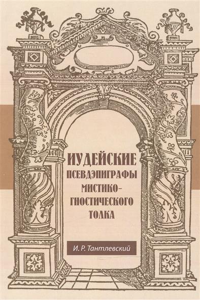 """Иудейские псевдэпиграфы мистико-гностического толка. Фрагменты книг Еноха из Кумрана """"Еврейский Енох"""", или Книга небесных Дворцов Книга Авраама, называемая Книгой Созидания"""