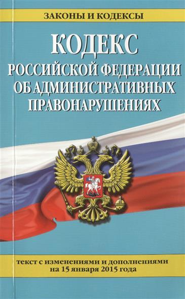 Кодекс Российской Федерации об административных правонарушениях. Текст с изменениями и дополнениями на 15 января 2015 года
