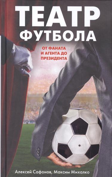 Сафонов А., Михалко М. Театр футбола: от фаната и агента до президента
