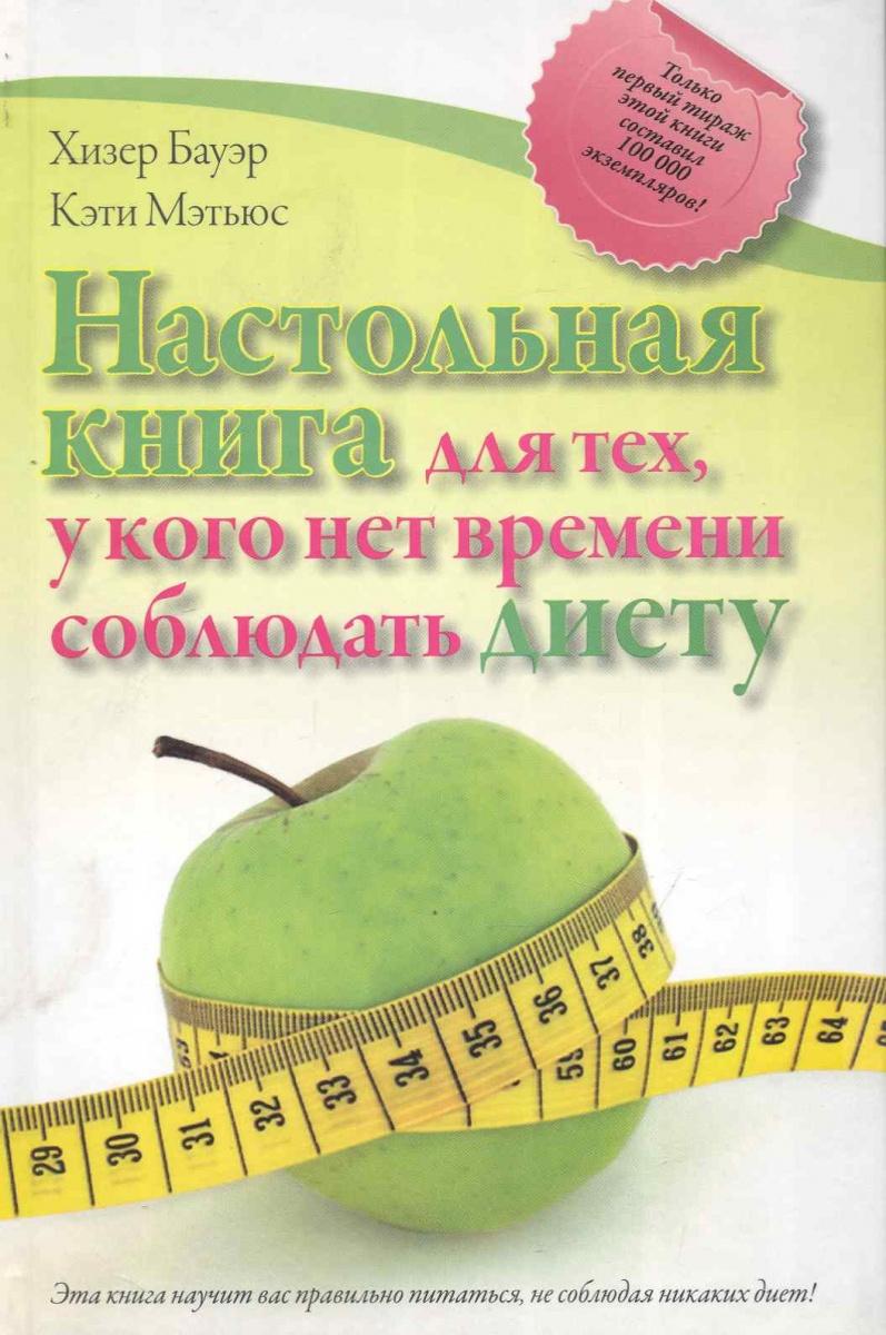 Бауэр Х., Мэтьюс К. Настольная книга для тех у кого нет времени соблюдать диету настольная книга для тех у кого болит спина