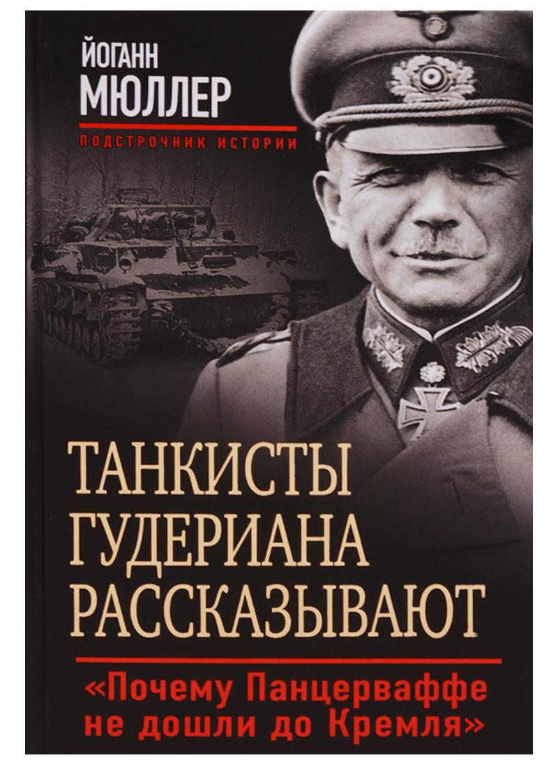 Мюллер Й. Танкисты Гудериана рассказывают. Почему Панцерваффе не дошли до Кремля мюллер йоган э запрмем почему панцеваффе не дошли до кремля тан