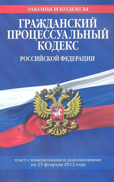 Гражданский процессуальный кодекс Российской Федерации. Текст с изменениями и дополнениями на 25 февраля 2012 года