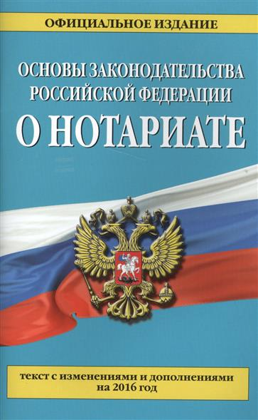 Основы законодательства Российской Федерации о нотариате: текст с изменениями и дополнениями на 2016 год