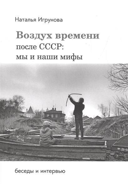 Воздух времени. После СССР. Мы и наши мифы. Беседы и интервью