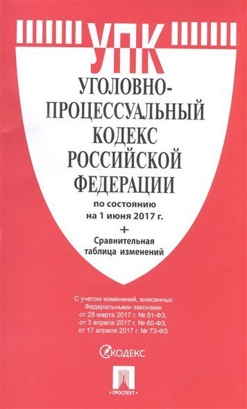 Уголовно-процессуальный кодекс Российской Федерации (по состоянию на 1 июня 2017г.) + сравнительная таблица