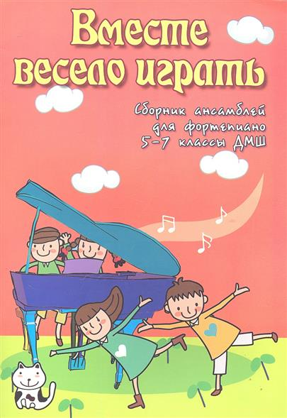 Вместе весело играть. Сборник ансамблей для фортепиано 5-7 классы ДМШ. Учебно-методическое пособие