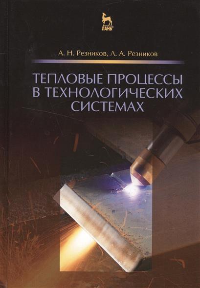 Резников А., Резников Л. Тепловые процессы в технологических системах. Учебник