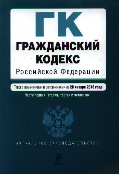 Гражданский кодекс Российской Федерации. Части первая, вторая, третья и четвертая. Текст с изменениями и дополнениями на 20 января 2013 год