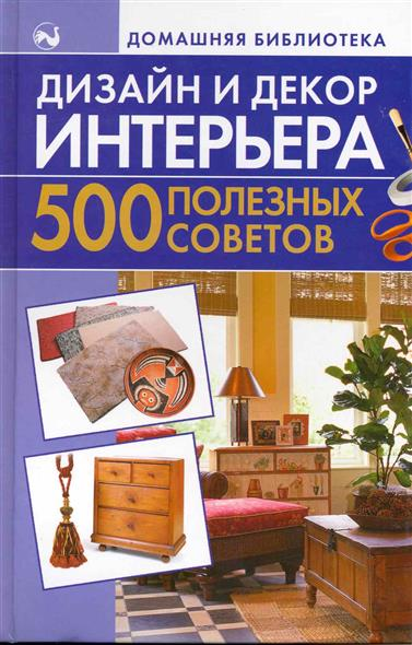 Дизайн и декор интерьера 500 полезных советов