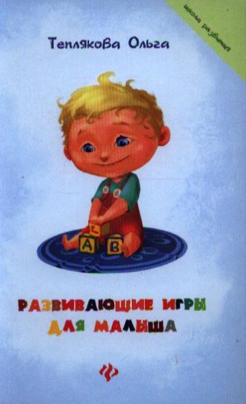 Теплякова О. Развивающие игры для малыша развивающие игры