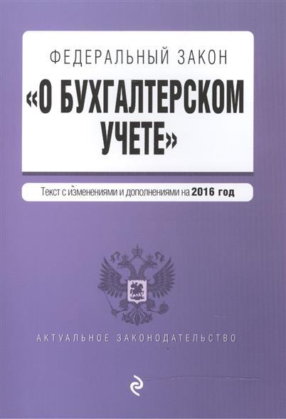 """Федеральный закон """"О бухгалтерском учете"""". Текст с изменениями и дополнениями на 2016 год от Читай-город"""