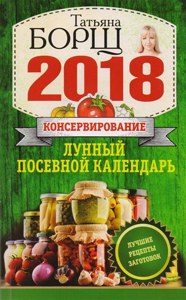Борщ Т. Консервирование. Лунный посевной календарь на 2018 год + Лучшие рецепты заготовок