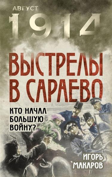 Макаров И. Выстрелы в Сараево. Кто начал Большую войну?