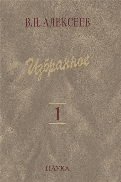 Алексеев В. Избранное. В пяти томах. Том 1. Антропогенез избранное в 3 х томах
