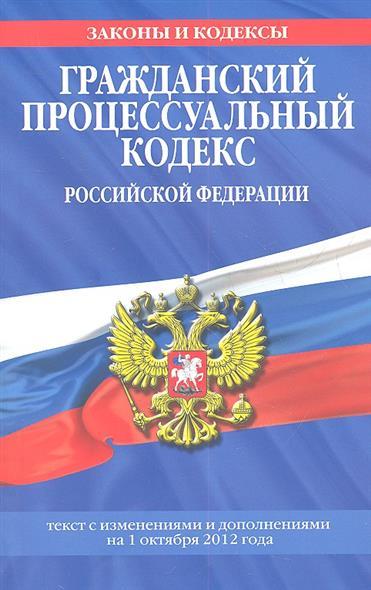 Гражданский процессуальный кодекс Российской Федерации. Текст с изменениями и дополнениями на 1 октября 2012 года
