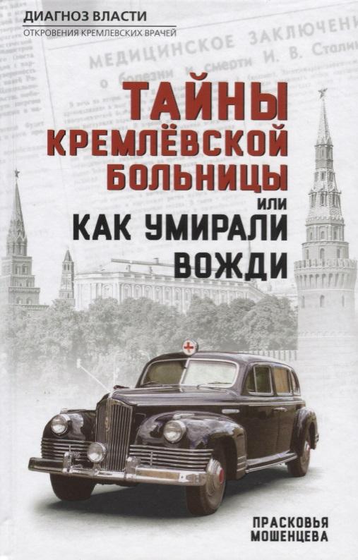 Мошенцева П. Тайны кремлевской больницы, или Как умирали вожди вожди и лидеры как это было