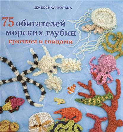 Полька Дж. 75 обитателей морских глубин крючком и спицами