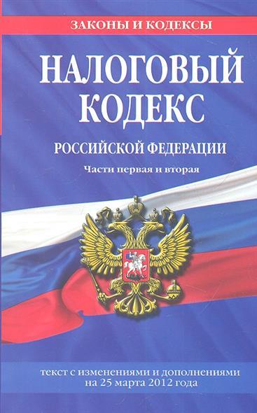 Налоговый кодекс Российской Федерации. Части первая и вторая. Текст с изменениями и дополнениями на 25 марта 2012 года