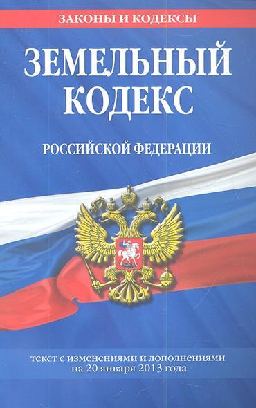 Земельный кодекс Российской Федерации. Текст с изменениями и дополнениями на 25 января 2013 года