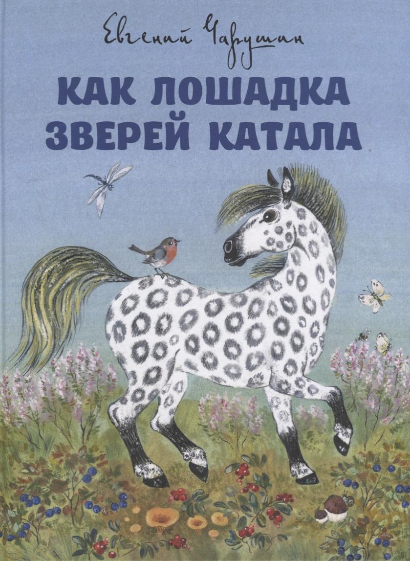 Чарушин Е. Как лошадка зверей катала чарушин е рассказы про зверей и птиц