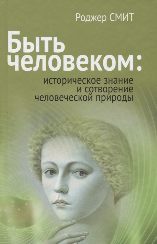 Смит Р. Быть человеком: историческое знание и сотворение человеческой природы