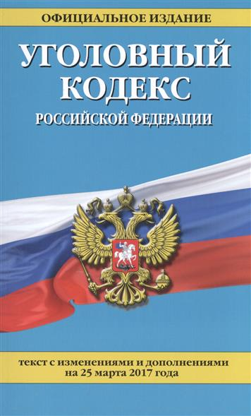 Уголовный кодекс Российской Федерации. Текст с изменениями и дополнениями на 25 марта 2017 года